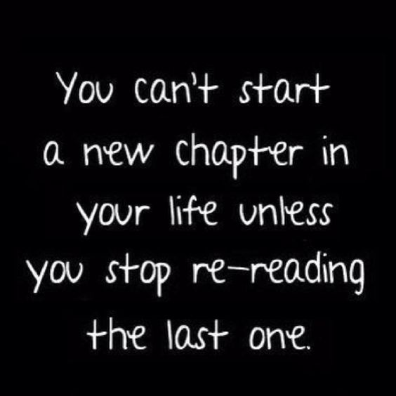 """""""You can't start a new chapter in your life unless you stop re-reading the last one."""""""