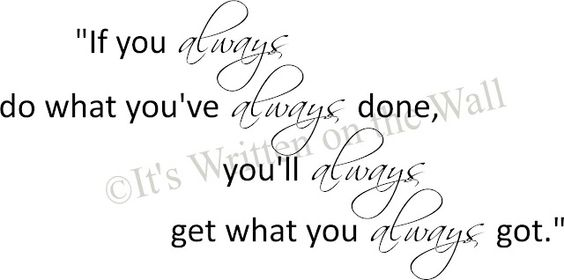 If you always do what you've always done, . . .