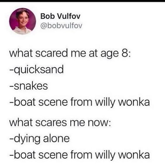 I have never been able to watch Willy Wonka and the Chocolate Factory since I was little because of the boat scene