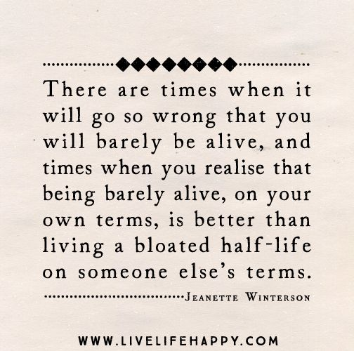 There are times when it will go so wrong that you will barely be alive, and times when you realize that being barely alive, on your own terms, is better than living a bloated half-life on someone else's terms. -- Jeanette Winterson