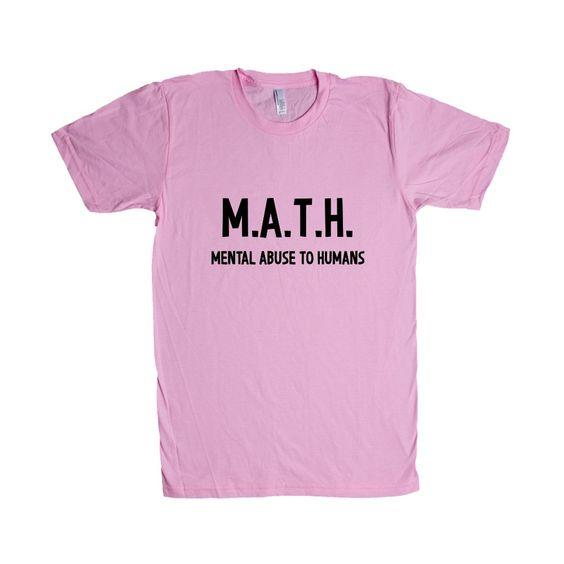 MATH Mental Abuse To Humans Mathematics Student Students Teacher Teachers Education Educate School Schools SGAL9 Unisex T Shirt