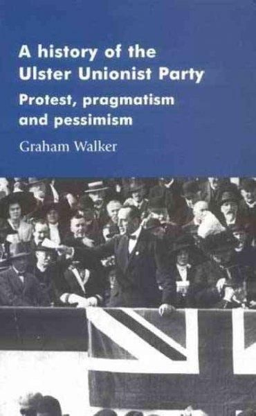 History Of The Ulster Unionist Party: Protest, Pragmatism And Pessimism