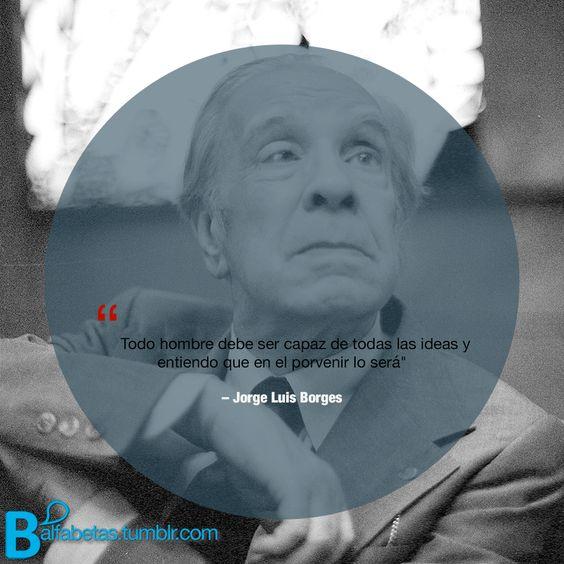"""""""Todo hombre debe ser capaz de todas las ideas y entiendo que en el porvenir lo será""""  ― Jorge Luis Borges"""