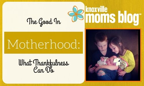 The Good in Motherhood: What Thankfulness Can Do | Knoxville Moms Blog