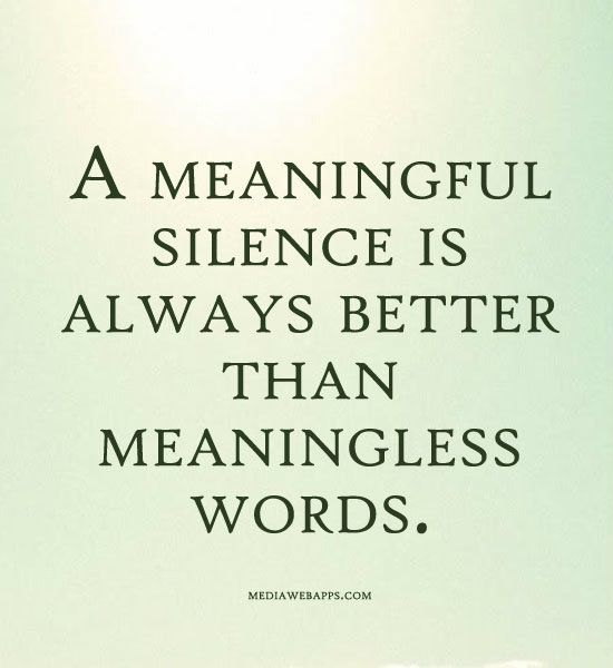 A meaningful silence is always better than meaningless words.: