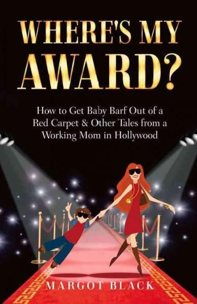 Where's My Award?: How to Get Baby Barf Out of a Carpet & Other Tales from a Working Mom in Hollywood