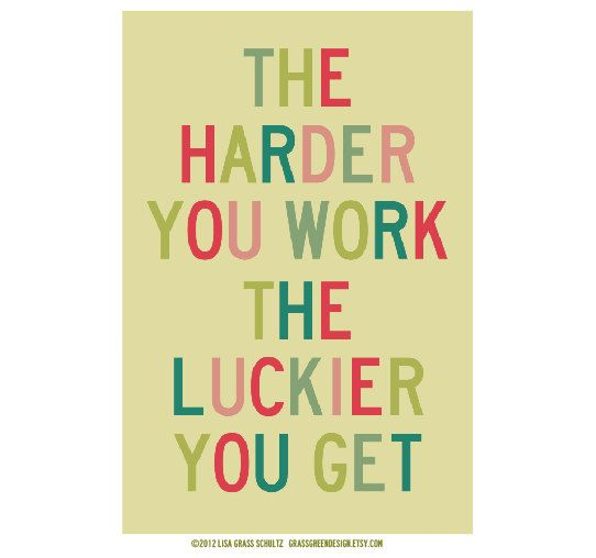 The Harder You Work The Luckier You Get 12x18 by grassgreendesign, $24.00