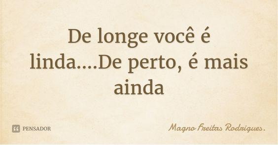 De longe você é linda....De perto, é mais ainda — Magno Freitas Rodrigues.