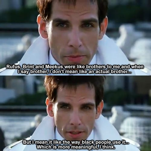 "Zoolander. ""I mean it like the way black people use it, which is more meaningful, I think"":"