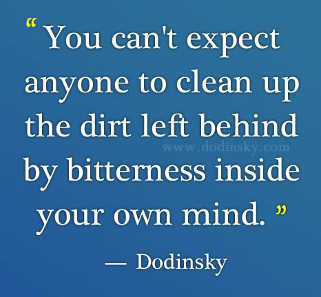 """You can't expect anyone to clean up the dirt left behind by bitterness inside your own mind."" — Dodinsky"