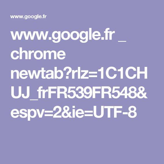 www.google.fr _ chrome newtab?rlz=1C1CHUJ_frFR539FR548&espv=2&ie=UTF-8