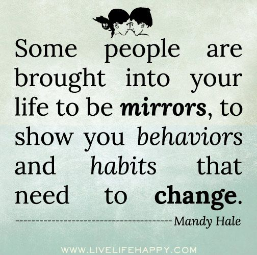 Some people are brought into your life to be mirrors, to show you behaviors and habits that need to change. -Mandy Hale: