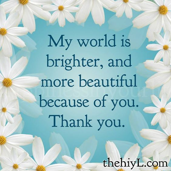 My world is brighter, and more beautiful because of you. Thank you,