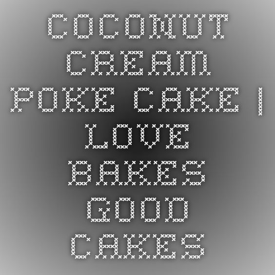 Coconut Cream Poke Cake | Love Bakes Good Cakes
