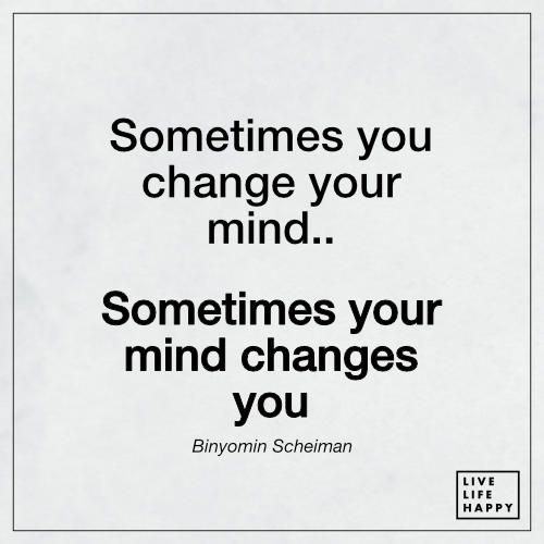 Sometimes You Change Your Mind Sometimes Your Mind Live Life Happy Life Quotes Mindfulness Quotes Live Life Happy