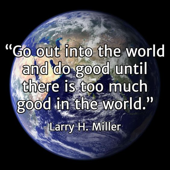"""#CreatingIs """"Go out into the world and do good until there is too much good in the world."""" / Larry H. Miller"""
