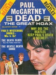 """""""Paul is dead"""" is an urban legend suggesting that Paul McCartney of the English rock band The Beatles died in 1966 and was secretly replaced by a look-alike.    In September 1969, American college students published articles claiming that clues to McCartney's death could be found among the lyrics and artwork of the Beatles' recordings. Clue-hunting proved infectious and within a few weeks had become an international phenomenon. Rumours declined after a contemporary interview with McCartney"""