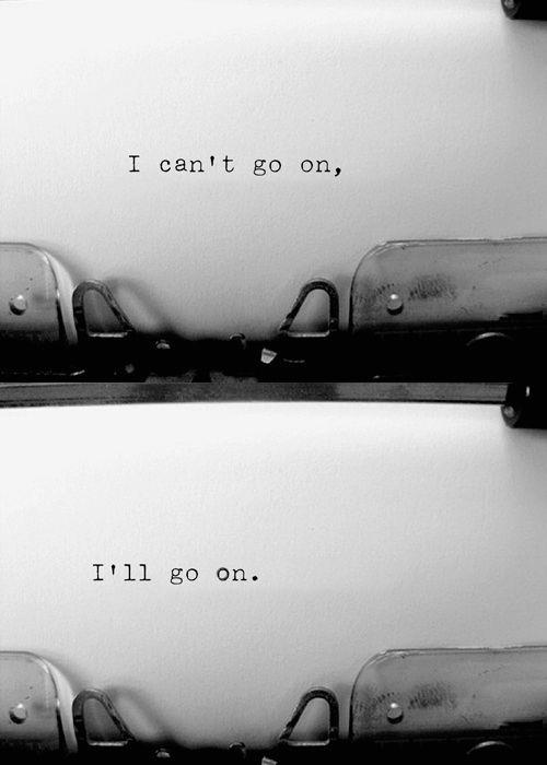 """You must go on, I can't go on, I'll go on. [Bisogna continuare, non posso continuare, io continuo.] - Last line of """"The Unnamable"""", Samuel Beckett 1953"""