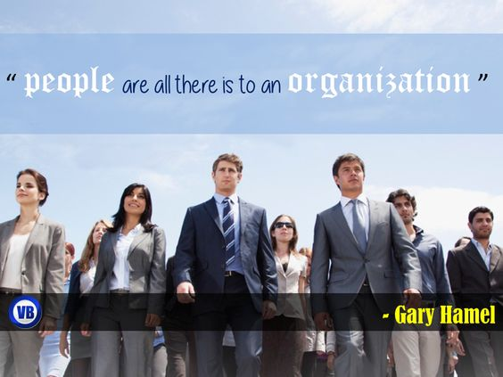 """people are all there is to an organization "" - Gary Hamel"