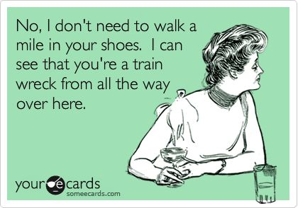 No, I don't need to walk a mile in your shoes. I can see that you're a train wreck from all the way over here.