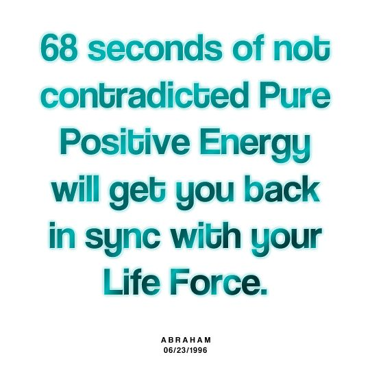 68 seconds on not contradicted Pure Positive Energy will get you back in sync with your Life Force .....Abraham Hicks