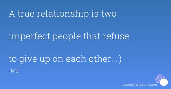 A true relationship is two  imperfect people that refuse  to give up on each other...:)