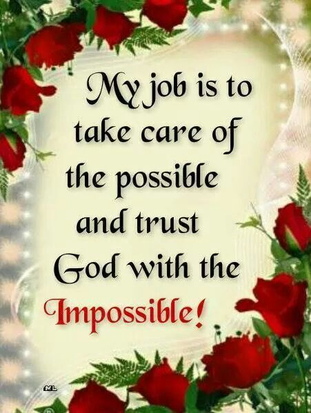 My job is to take care of the possible and trust God with the impossible.!!! Bebe'!!! So true!!!