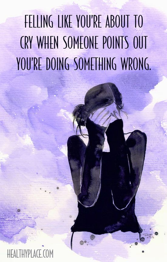 Quote on anxiety: Felling like you´re about to cry when someone points out you´re doing something wrong. www.HealthyPlace.com: