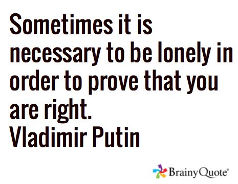 Sometimes it is necessary to be lonely in order to prove that you are right. Vladimir Putin: