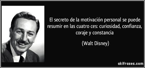 El secreto de la motivación personal se puede resumir en las cuatro ces: curiosidad, confianza, coraje y constancia (Walt Disney)