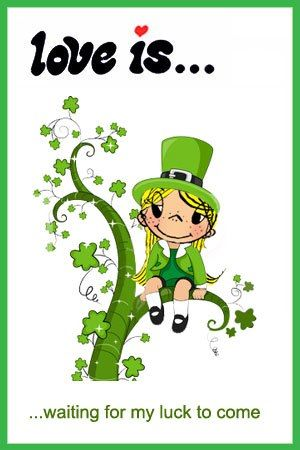 love is... the luck of the Irish, Happy St. Patrick's day --everyone is an Irish on St. Patrick's Day ....I have had one year of bad luck, wish its going to change...: