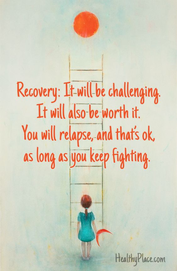 Quote on addictions: Recovery: It will be challenging. It will also be worth it. You will relapse, and that's ok, as long as you keep fighting. www.HealthyPlace.com