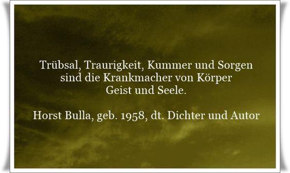 Trübsal, Traurigkeit, Kummer und Sorgen sind die Krankmacher von Körper, Geist und Seele - Zitat von Horst Bulla, dt. Freidenker, Dichter & Autor. - Zitate - Zitat - Quotes - deutsch