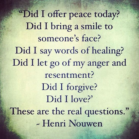 """""""Did I offer peace today? Did I bring a smile to someone's face? Did I say words of healing? Did I let go of my anger and resentment? Did I forgive? Did I love?' These are the real questions. I must trust that the little bit of love that I sow now will bear many fruits, here in this world and the life to come.""""- Henri Nouwen"""