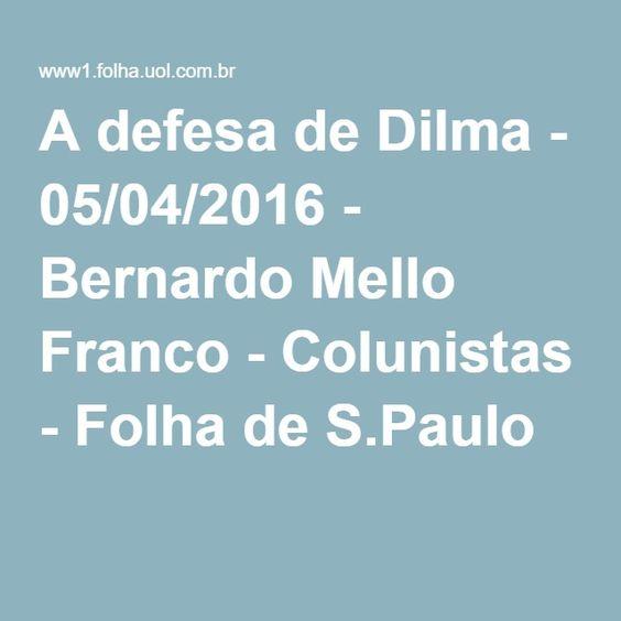 A defesa de Dilma - 05/04/2016 - Bernardo Mello Franco - Colunistas - Folha de S.Paulo
