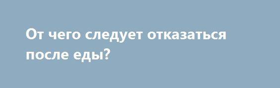 От чего следует отказаться после еды? http://articles.shkola-zdorovia.ru/ot-chego-sleduet-otkazatsya-posle-edy/  Чтобы не навредить своему здоровью, нужно не только правильно питаться, но и правильно вести себя после еды. Существуют определенные правила, которых желательно придерживаться в повседневной жизни. Жизненное кредо «Поели, теперь можно и поспать», может быть, идеально соответствует герою-жениху Дюймовочки, обитающему в болоте, но для человека, заботящегося о своем здоровье это…