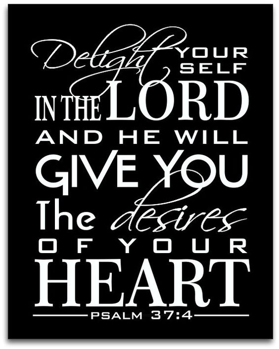 Psalm 37:4~Delight your self in the Lord and He will give you the desires of your heart.