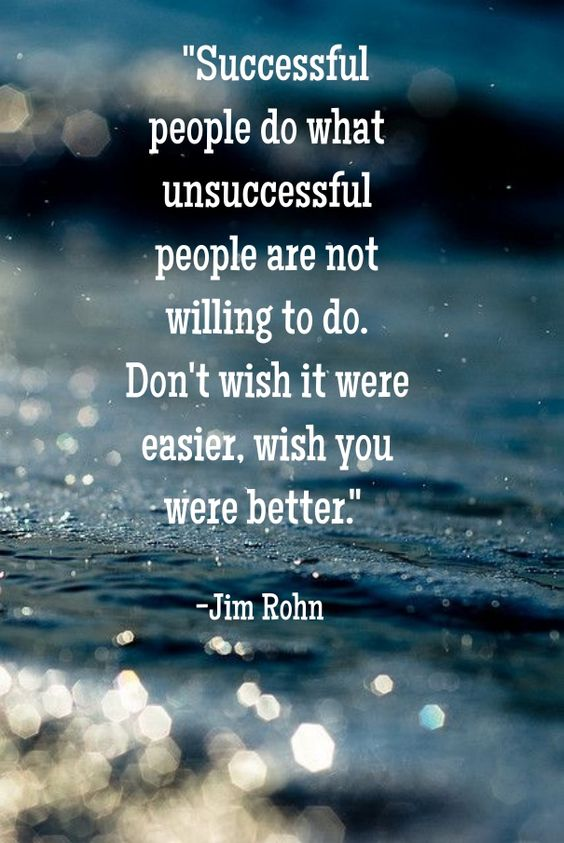 Successful people do what unsuccessful people are not willing to do. Don't wish it were easier, wish you were better. ~ Jim Rohn #quote: