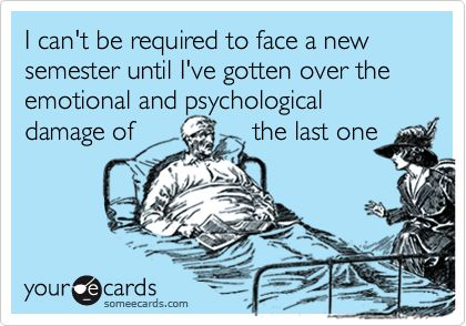 Not really funny, just so true!! I can't be required to face a new semester until I've gotten over the emotional and psychological damage of the last one.