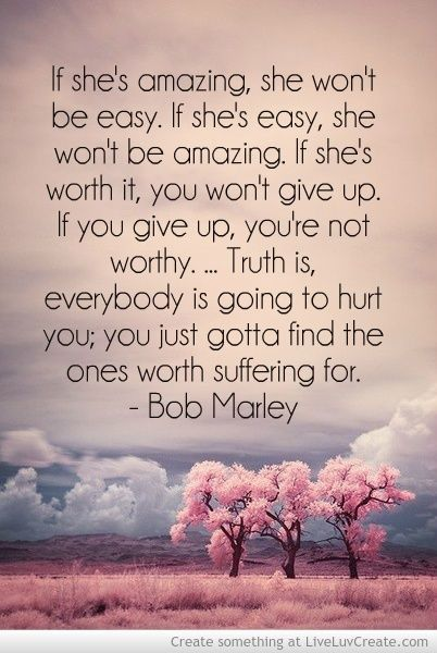 """""""If she's amazing, she won't be easy. If she's easy, she won't be amazing. If she's worth it, you won't give up. If you give up, you're not worthy. ... Truth is, everybody is going to hurt you; you just gotta find the ones worth suffering for."""" -Bob Marley"""