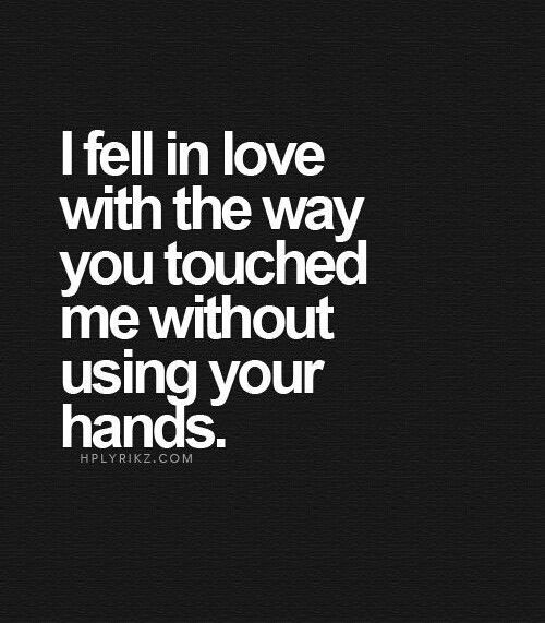 Love Quotes - I fell in love with the way you touched me without using your hands.