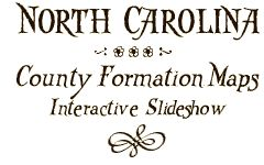 North Carolina County Formation Maps Interactive SlideshowMaps -- If you are at all into genealogy with a NC background, you need to use this resource to understand NC county geography.