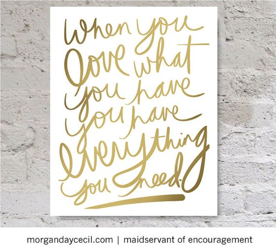 Lovely downloadable print on Etsy: When you love what you have, you have everything you need.