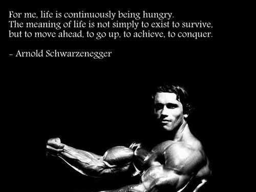 """for me, life is continuously being hungry. The meaning of life is not simply to exist, to survive, but to move ahead, to go up, to achieve, to conquer."" Arnold Schwarzenegger"