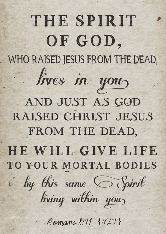 Romans 8:11 ~ the Spirit of God living within us, is the same that raised Jesus from the dead ...