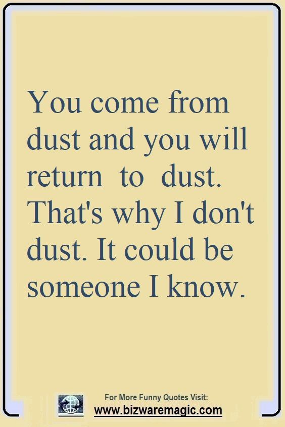 You Come From Dust You Will Get Return To Dust That S Why I Don T Dust It Could Be Someone I Know Click The Pin Funny Quotes Witty Quotes Sarcastic Quotes