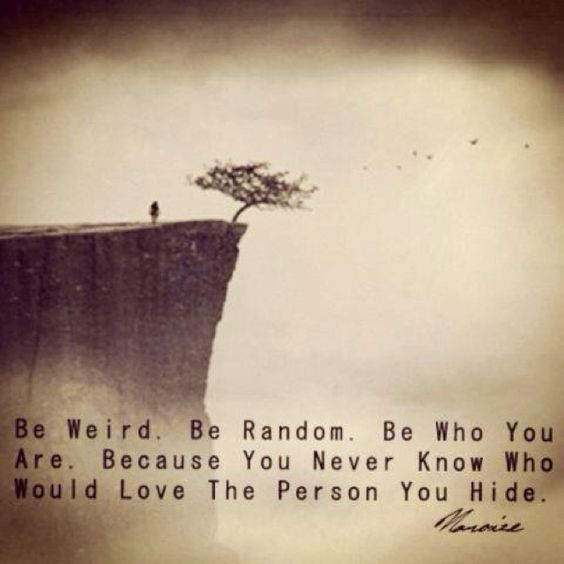 I am weird. I am random. I am me.