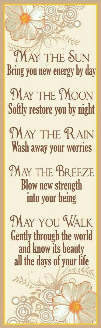 """""""May The Sun Bring you new energy by day~May The Moon Softly restore you by night~May The Rain Wash away your worries~May The Breeze Blow new strength into your being~May You Walk Gently through the world and know it's beauty all the days of your life!"""""""