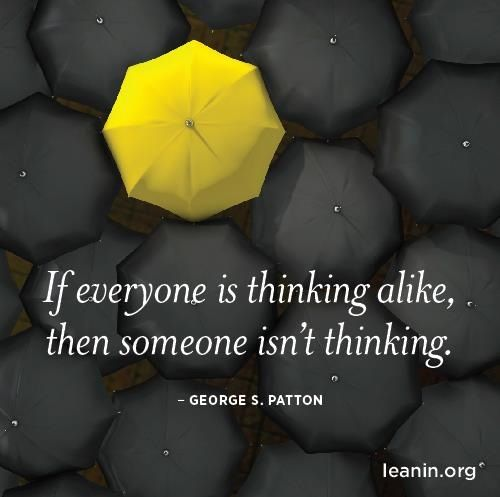 If everyone is thinking alike then somebody isn't thinking. [George S Patton]
