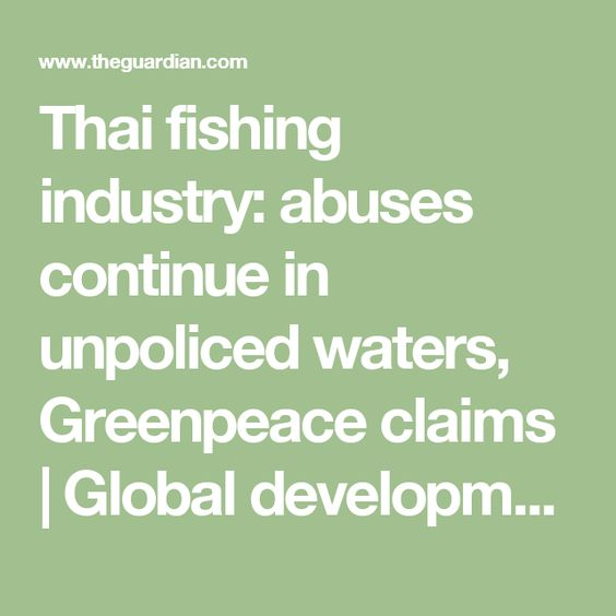 Thai fishing industry: abuses continue in unpoliced waters, Greenpeace claims | Global development | The Guardian